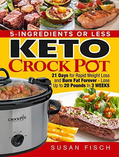 5-Ingredients or Less Keto Crock Pot Cookbook: 21 Day for Rapid Weight Loss and Burn Fat Forever- Lose up to 20 Pounds in 3 Weeks (Crock Pot Cookbook Kindle)
