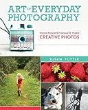 Art of Everyday Photography: Move Toward Manual and Make Creative Photos