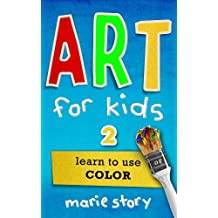 Art For Kids: Learn To Use Color (Art For Kids: An Art Instruction Book Book 2)