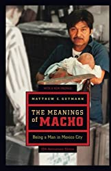 The Meanings of Macho: Being a Man in Mexico City (Men and Masculinity)