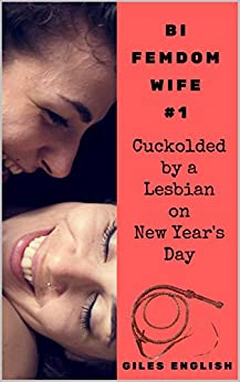 Cuckolded by a Lesbian on New Year's Day: Wife enslaves, whips, and humiliates her chaste husband, then cuckolds him with her lesbian BFF (Bi Femdom Wife Book 1) by [English, Giles]