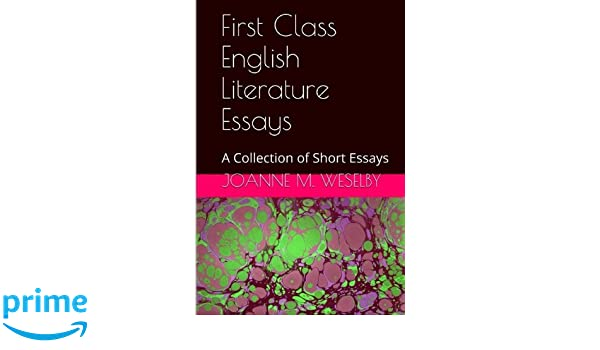 first class english literature essays a collection of short  first class english literature essays a collection of short essays joanne m weselby 9781500953904 com books
