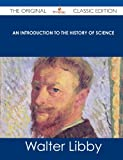 An Introduction to the History of Science - the Original Classic Edition, Walter Libby, 1486437842