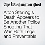 Alton Sterling's Death Appears to Be Another Police Shooting That Was Both Legal and Preventable | Radley Balko