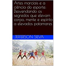 Artes marciais e a ciência do esporte: Desvendando os segredos que elevam corpo, mente e espírito a elevados patamares (Portuguese Edition)
