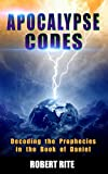 Apocalypse Codes: Decoding the Prophecies in the Book of Daniel