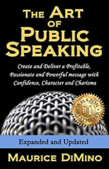 The Art of Public Speaking: Create and Deliver a Profitable, Passionate and Powerful message with Confidence, Character and Charisma - Expanded and Updated by [DiMino, Maurice]
