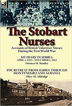 Book The Stobart Nurses: Accounts of British Volunteer Nurses During the First World War-My Diary in Serbia April 1, 1915-Nov. 1, 1915 by Monic