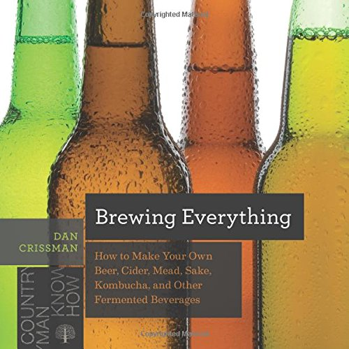 Brewing Everything – How to Make Your Own Beer, Cider, Mead, Sake, Kombucha, and Other Fermented Beverages