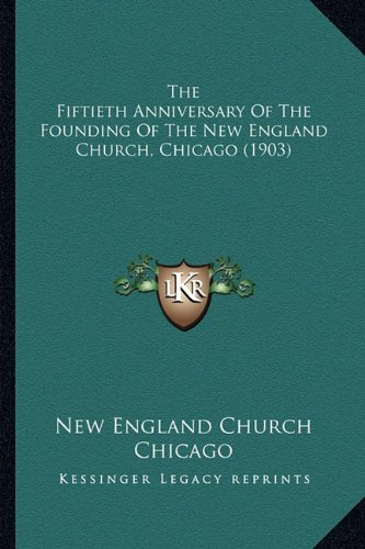 Read Online The Fiftieth Anniversary Of The Founding Of The New England Church, Chicago (1903) pdf