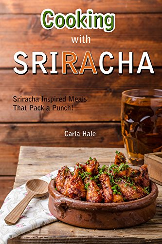 Cooking with Sriracha: Sriracha Inspired Meals That Pack a Punch! by Carla Hale