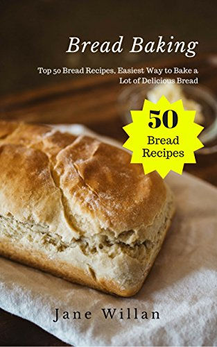 Bread Baking: Top 50 Bread Recipes, Easiest Way to Bake a Lot of Delicious Bread by [ Willan, Jane ]