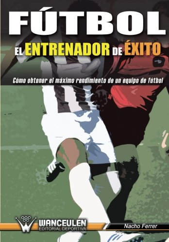 Fútbol el Entrenador de Éxito: Como obtener el máximo rendimiento de un equipo de fútbol (Spanish Edition)