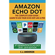 Amazon Echo Dot - The Complete User Guide: Learn to Use Your Echo Dot Like A Pro