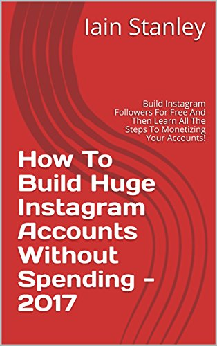 How To Build Huge Instagram Accounts Without Spending - 2017: Build  Instagram Followers For Free And Then Learn All The Steps To Monetizing  Your