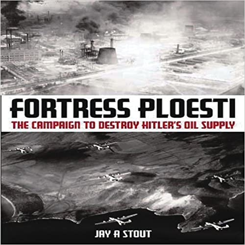 Book Fortress Ploesti: The Campaign to Destroy Hitler's Oil Supply by Jay A. Stout (2010-10-31)