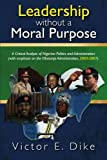 img - for Leadership Without a Moral Purpose: A Critical Analysis of Nigerian Politics and Administration (with Emphasis on the Obasanjo Administration, 2003-2007) by Victor E Dike Dr (2009-10-14) book / textbook / text book