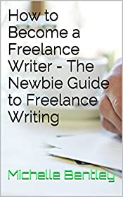 How to Become a Freelance Writer - The Newbie Guide to Freelance Writing: The complete Step-by-Step Guide to Starting a Freelance Writing Career