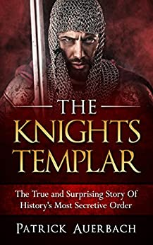 The Knights Templar: The True and Surprising Story Of Histories Most Secretive Order by [Auerbach, Patrick]