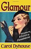 Glamour : Women, History, Feminism, Dyhouse, Carol, 184813861X