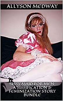 Sissy Maid for Men: A Sissification & Feminization Story Bundle (English Edition) por [Medway, Allyson]
