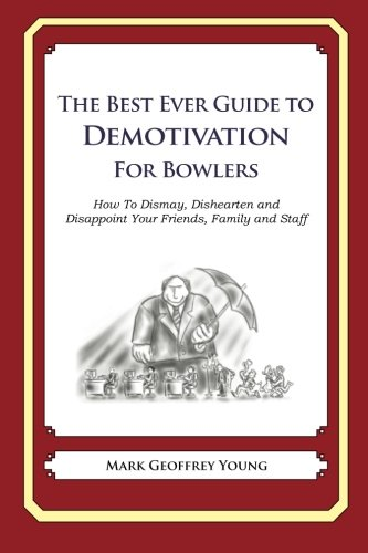 Read Online The Best Ever Guide to Demotivation for Bowlers: How To Dismay, Dishearten and Disappoint Your Friends, Family and Staff PDF