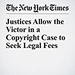 Justices Allow the Victor in a Copyright Case to Seek Legal Fees | Adam Liptak