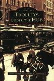 Trolleys under the Hub, Frank Cheney and Anthony Mitchell Sammarco, 0752409077