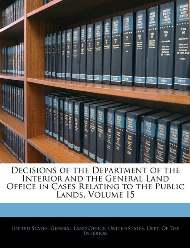 Decisions of the Department of the Interior and the General Land Office in Cases Relating to the Public Lands, Volume 15 ebook