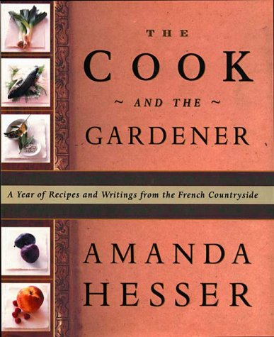 The Cook and the Gardener : A Year of Recipes and Writings for the French Countryside by Amanda Hesser