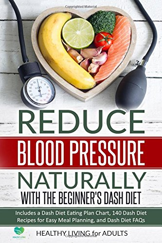 Reduce Blood Pressure Naturally with The Beginner's Dash Diet: Includes a Dash Diet Eating Plan Chart, 140 Dash Diet Recipes for Easy Meal Planning, ... Love and Your Health, Get Fit for Your Mind) by Healthy Living for AdultsTM