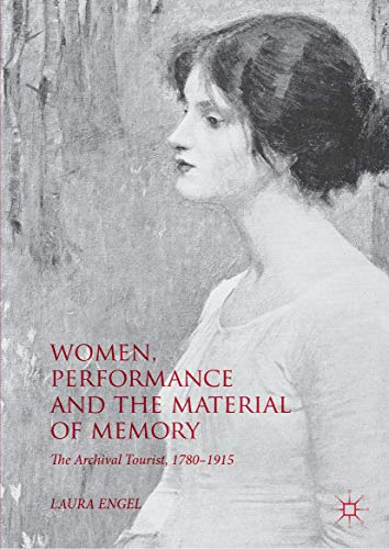Women, Performance and the Material of Memory: The Archival Tourist,  1780–1915 por Laura Engel