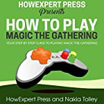 How to Play Magic the Gathering: Your Step-by-Step Guide to Playing Magic the Gathering |  HowExpert Press