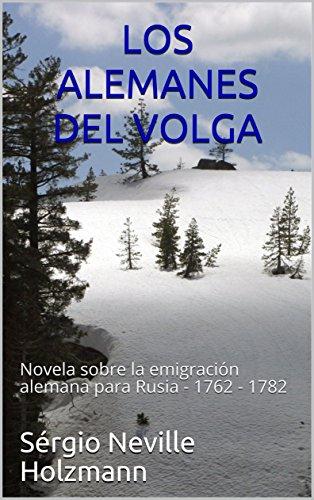 LOS ALEMANES DEL VOLGA: Novela sobre la emigración alemana para Rusia - 1762 - 1782