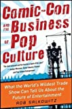 Comic-Con and the Business of Pop Culture: What the World's Wildest Trade Show Can Tell Us About the Future of Entertainment (Business Books)