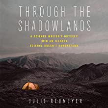 Through the Shadowlands: A Science Writer's Odyssey into an Illness Science Doesn't Understand Audiobook by Julie Rehmeyer Narrated by Julie Rehmeyer
