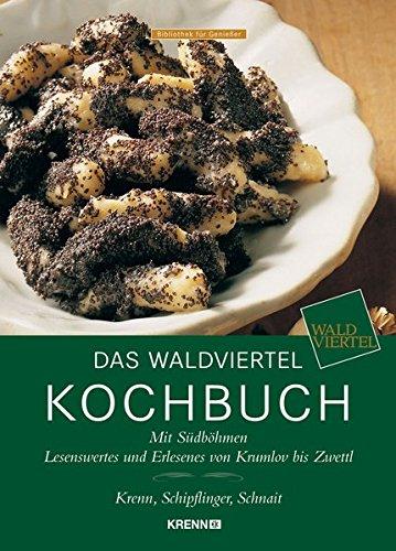 Das Waldviertel Kochbuch: Mit Südböhmen & Südmähren Lesenswertes und Erlesenes von Krumlov bis Zwettl