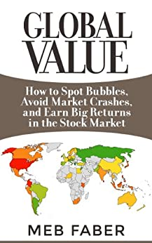 Global Value: How to Spot Bubbles, Avoid Market Crashes, and Earn Big Returns in the Stock Market by [Faber, Mebane]
