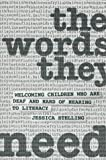 The Words They Need : Welcoming Children Who Are Deaf and Hard-of-Hearing to Literacy, Stelling, Jessica, 0912752440