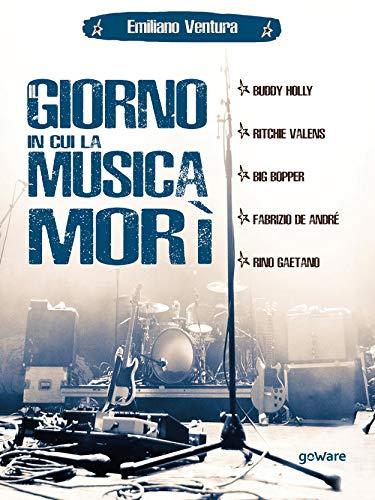Il giorno in cui la musica morì. Buddy Holly, Ritchie Valens, Big Bopper, Fabrizio de André, Rino Gaetano (Italian Edition)