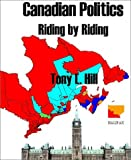 Canadian Politics, Riding by Riding : An in-Depth Analysis of Canada's 301 Federal Electoral Districts, Hill, Tony, 0972343601