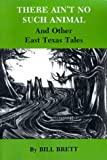 There Ain't No Such Animal and Other East Texas Tales, Bill Brett, 1585440736
