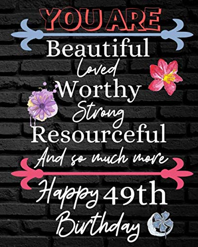 You Are Beautiful Loved Worthy Strong Resourceful Happy 49th Birthday: Gratitude Journal to Encourage Positive Attitude Daily / Diary / Beautiful ... / Mindful Thankfulness (8 x 10 - 120 Pages)