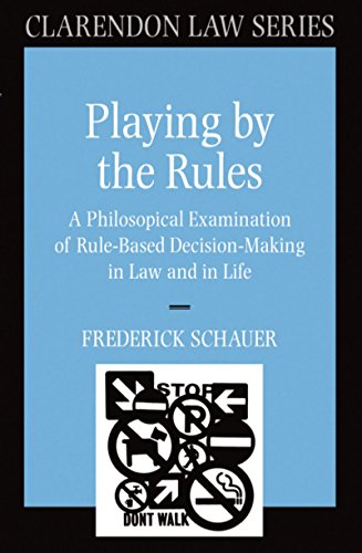 Download Playing by the Rules: A Philosophical Examination of Rule-Based Decision-Making in Law and in Life (Clarendon Law Series) Pdf