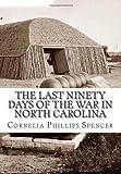 The Last Ninety Days of the War in North Carolina, Cornelia Phillips Spencer, 1463778805