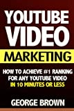 YouTube Video Marketing: How to Achieve #1 Ranking for Any YouTube Video in 10 Minutes Or Less (video marketing, youtube marketing, youtube ... business, how google works, youtube, video)