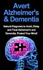Avert Alzheimer's & Dementia: Natural Diagnosis To Avert, Delay And Treat Alzheimer's And Dementia. Protect Your Mind! (Alzheimer's, prevent memory loss, prevent symptoms)