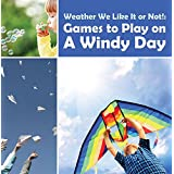 Weather We Like It or Not!: Cool Games to Play on A Windy Day: Weather for Kids - Earth Sciences (Children's Weather Books)
