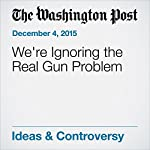 We're Ignoring the Real Gun Problem | Paul Waldman