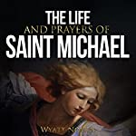 The Life and Prayers of Saint Michael the Archangel | Wyatt North